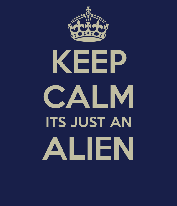 KEEP CALM ITS JUST AN ALIEN