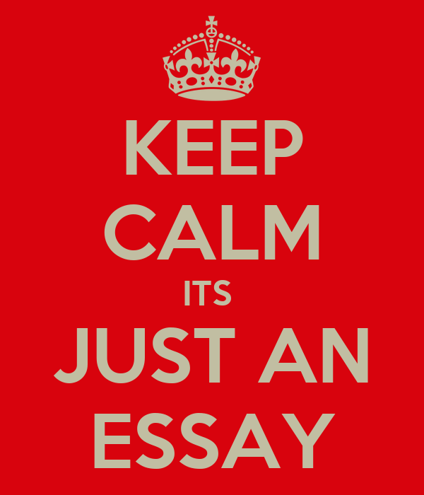 KEEP CALM ITS  JUST AN ESSAY