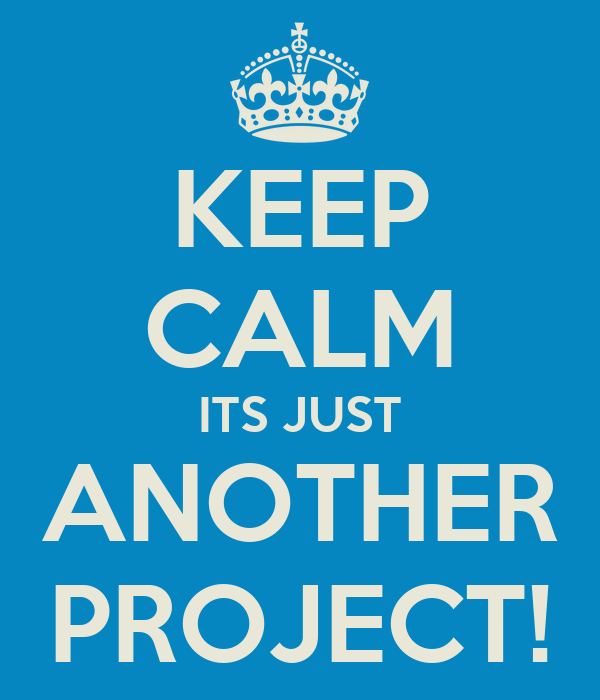 KEEP CALM ITS JUST ANOTHER PROJECT!