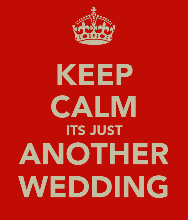 KEEP CALM ITS JUST ANOTHER WEDDING