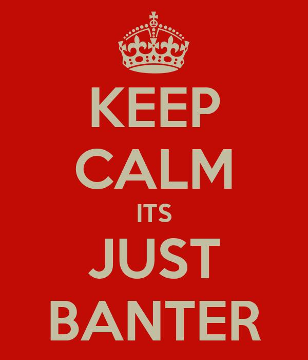 KEEP CALM ITS JUST BANTER