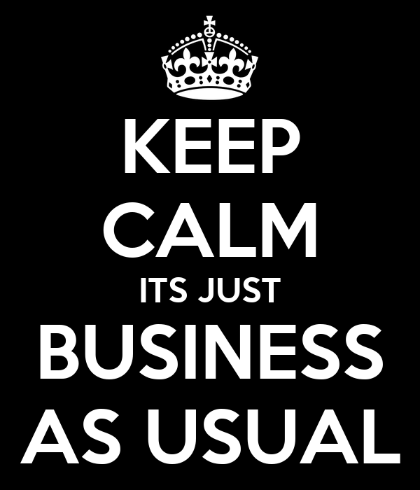 KEEP CALM ITS JUST BUSINESS AS USUAL