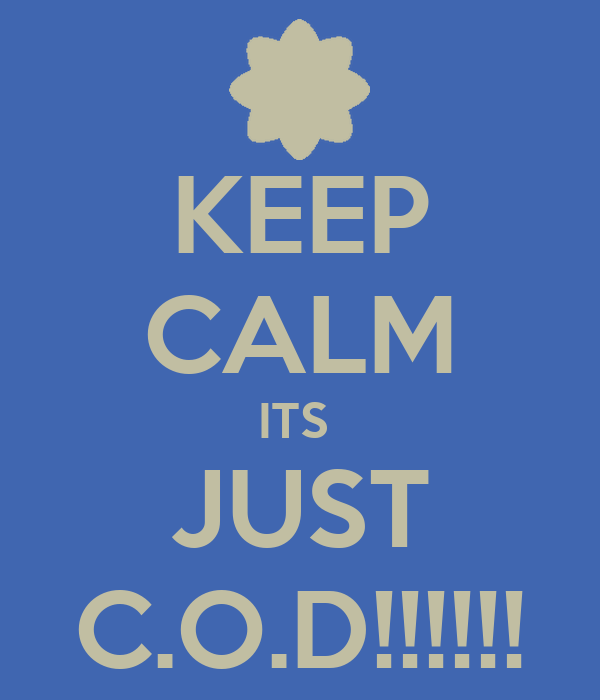 KEEP CALM ITS  JUST C.O.D!!!!!!