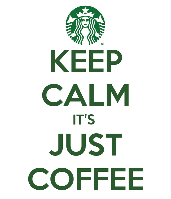 KEEP CALM IT'S  JUST COFFEE