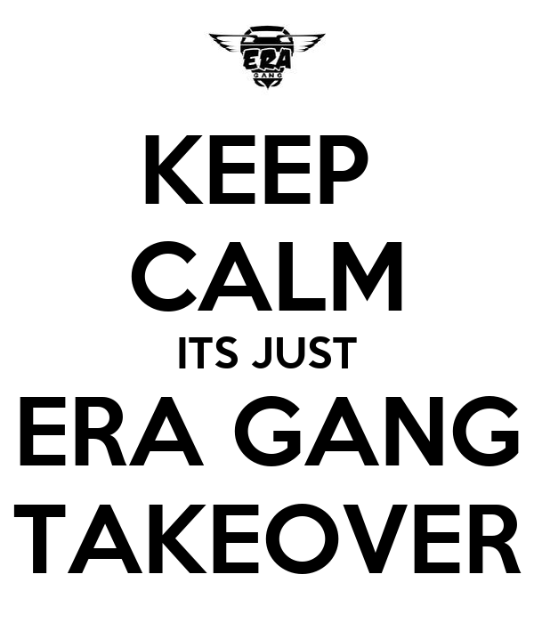 KEEP  CALM ITS JUST ERA GANG TAKEOVER