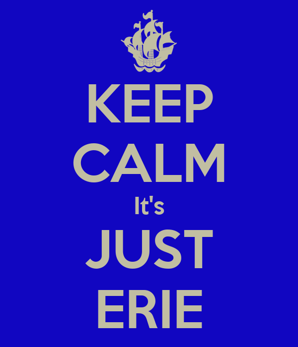 KEEP CALM It's JUST ERIE