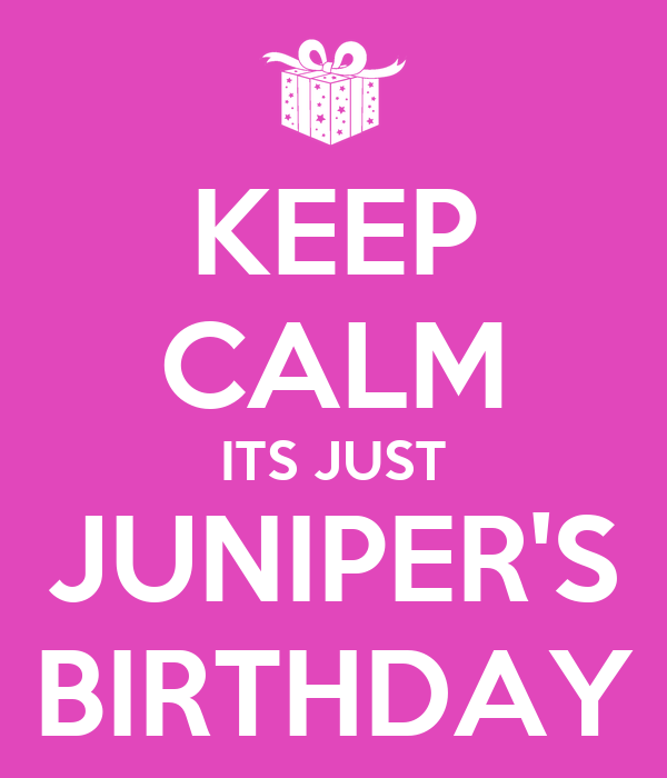 KEEP CALM ITS JUST JUNIPER'S BIRTHDAY