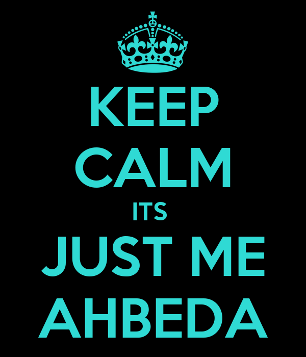 KEEP CALM ITS  JUST ME AHBEDA