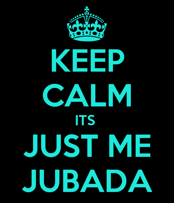 KEEP CALM ITS  JUST ME JUBADA