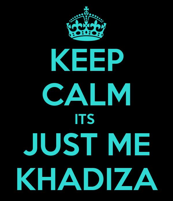 KEEP CALM ITS  JUST ME KHADIZA