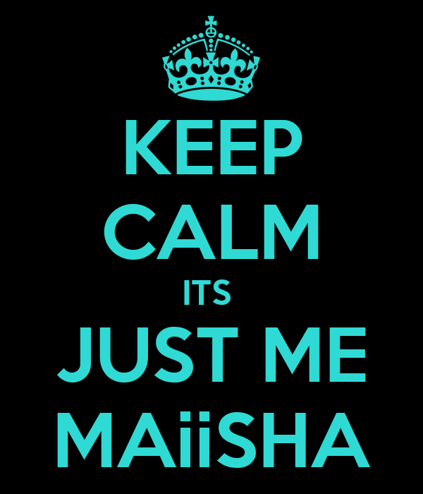 KEEP CALM ITS  JUST ME MAiiSHA