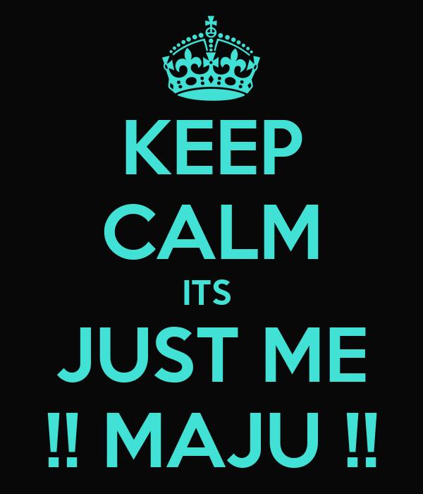 KEEP CALM ITS  JUST ME !! MAJU !!