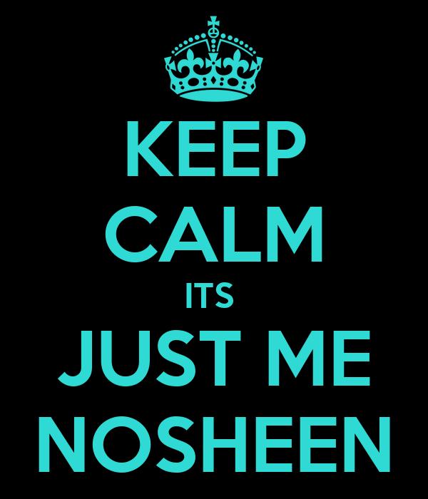 KEEP CALM ITS  JUST ME NOSHEEN