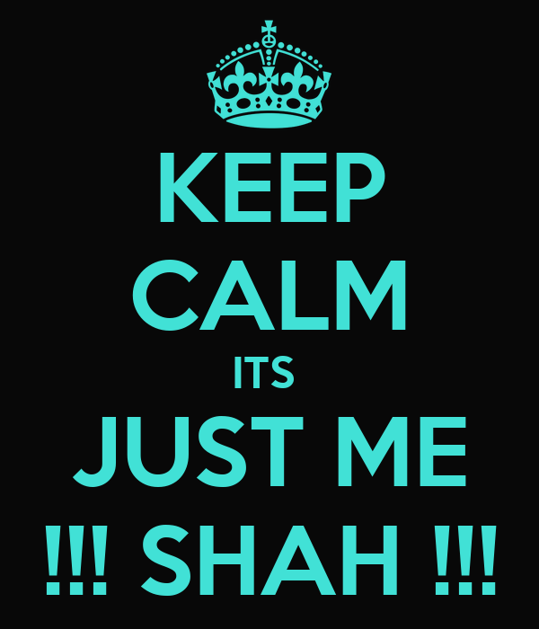 KEEP CALM ITS  JUST ME !!! SHAH !!!