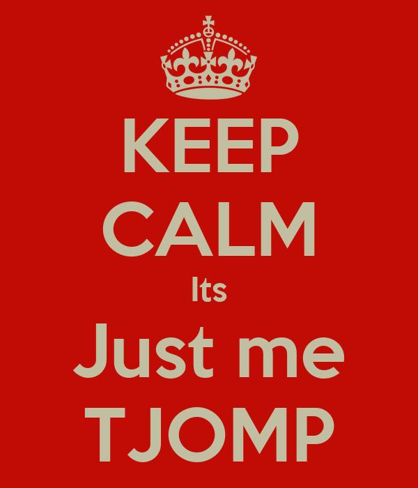 KEEP CALM Its Just me TJOMP