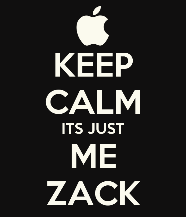 KEEP CALM ITS JUST ME ZACK