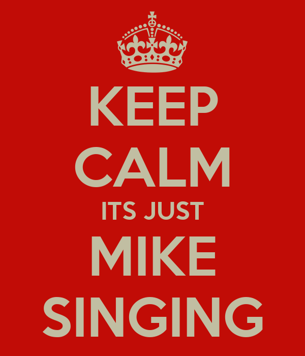 KEEP CALM ITS JUST MIKE SINGING