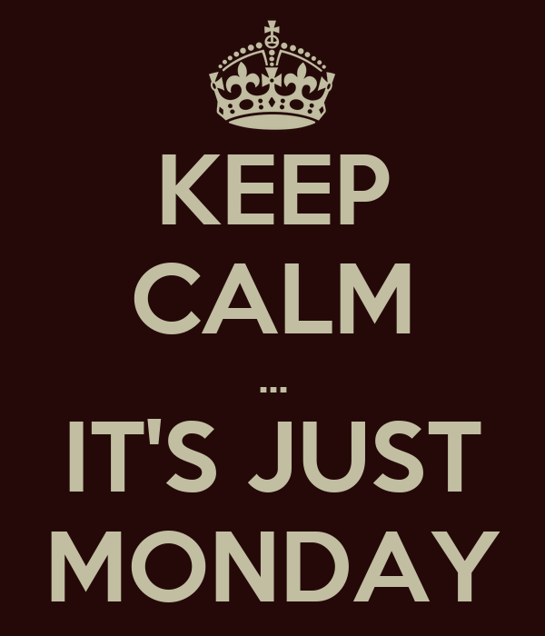 KEEP CALM ... IT'S JUST MONDAY