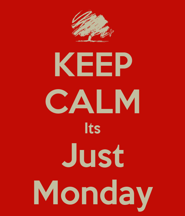 KEEP CALM Its Just Monday