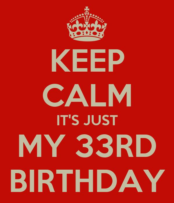 KEEP CALM IT'S JUST MY 33RD BIRTHDAY