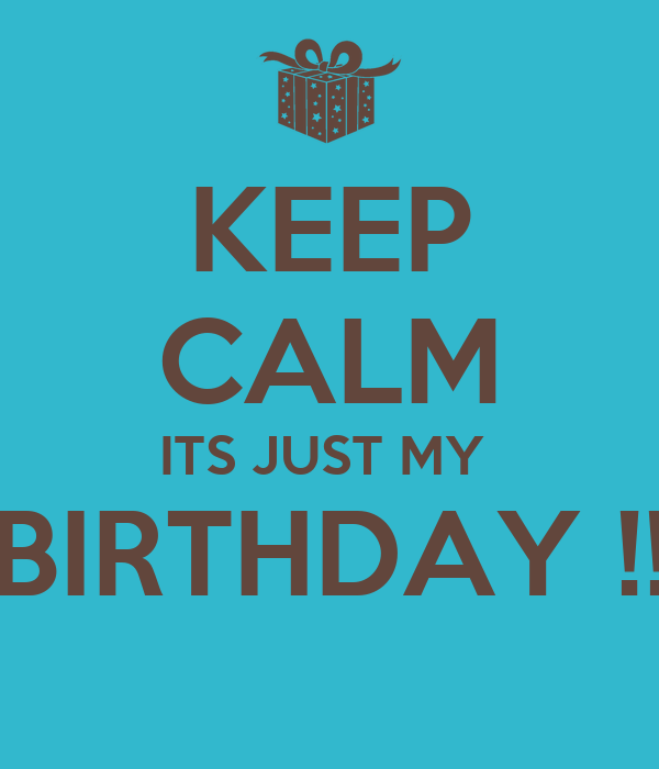 KEEP CALM ITS JUST MY  BIRTHDAY !!