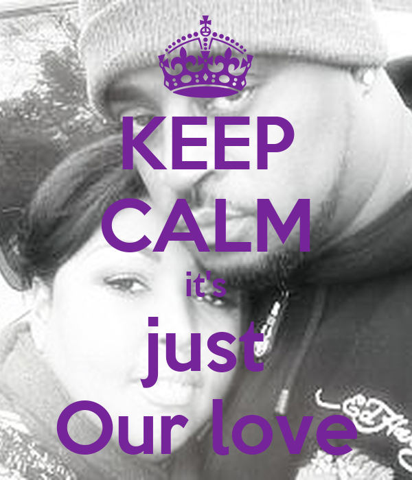 KEEP CALM it's just Our love