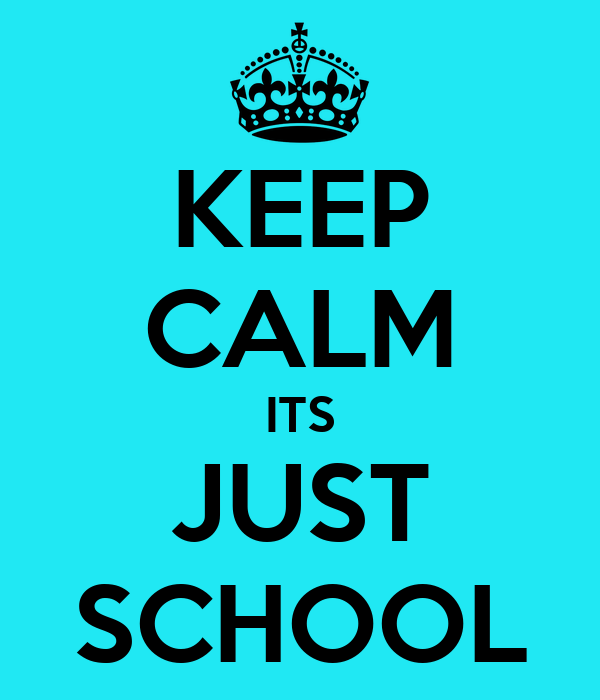 KEEP CALM ITS JUST SCHOOL
