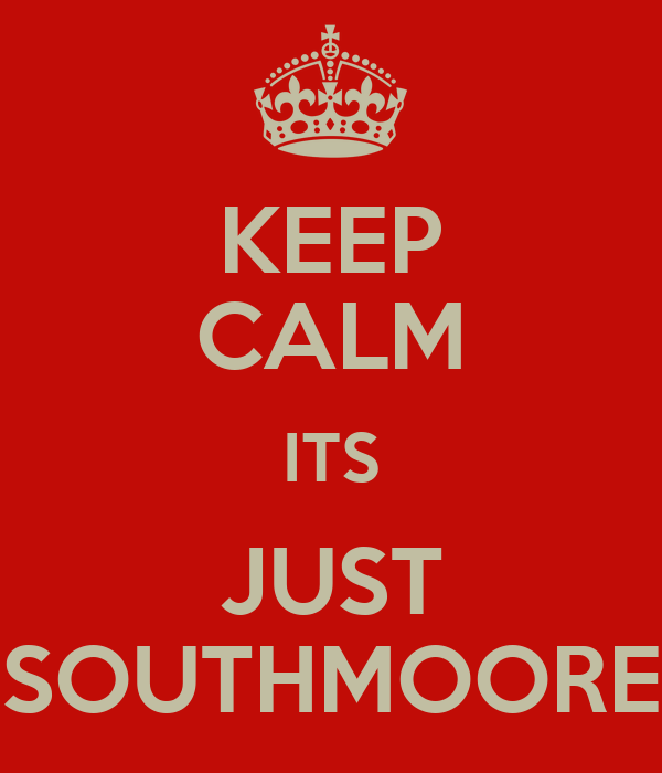 KEEP CALM ITS JUST SOUTHMOORE