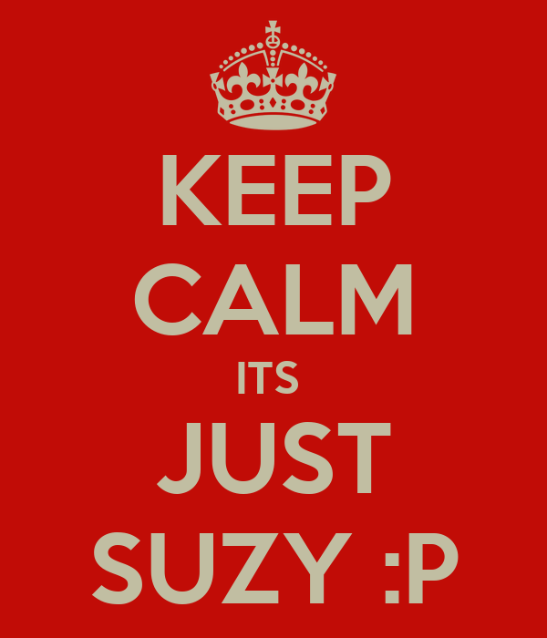 KEEP CALM ITS  JUST SUZY :P