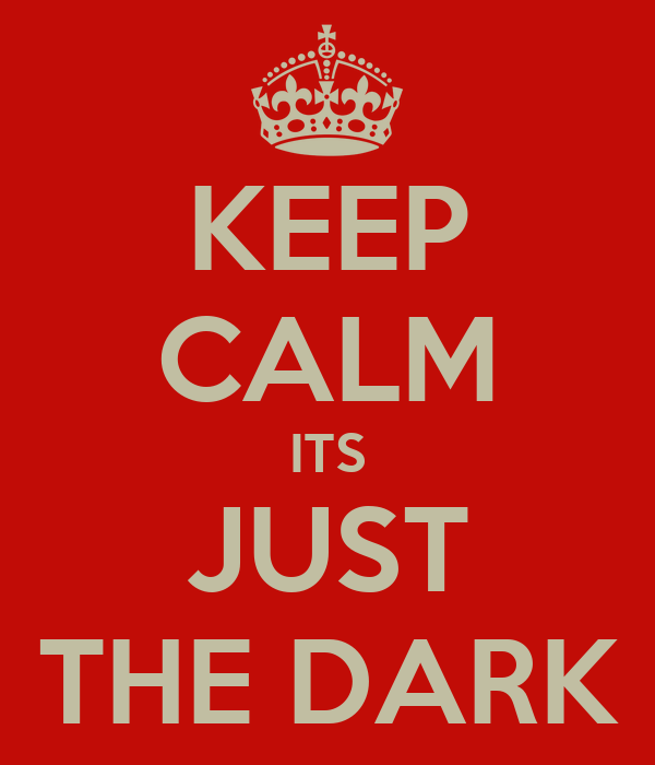 KEEP CALM ITS JUST THE DARK