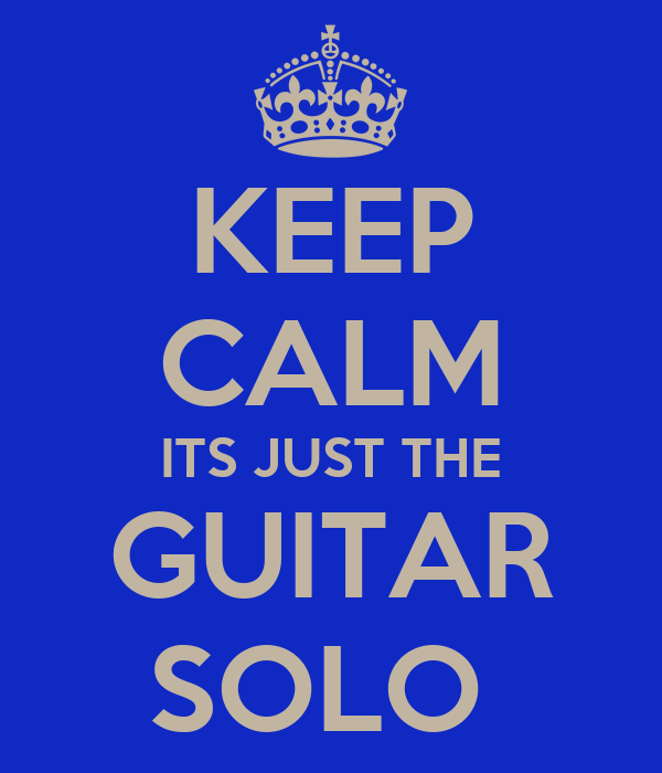 KEEP CALM ITS JUST THE GUITAR SOLO