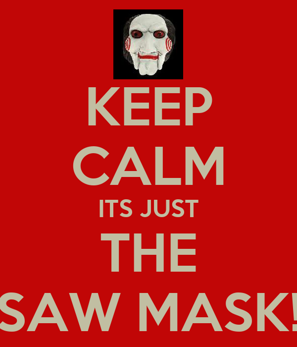 KEEP CALM ITS JUST THE SAW MASK!