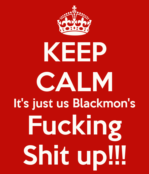 KEEP CALM It's just us Blackmon's Fucking Shit up!!!