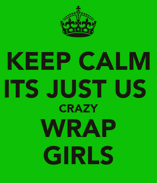 KEEP CALM ITS JUST US  CRAZY WRAP GIRLS