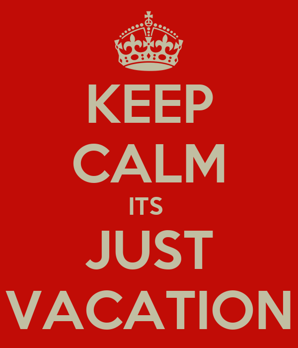 KEEP CALM ITS  JUST VACATION