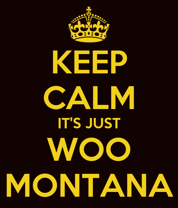 KEEP CALM IT'S JUST WOO MONTANA