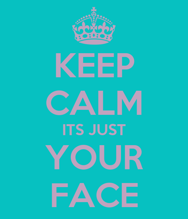 KEEP CALM ITS JUST YOUR FACE