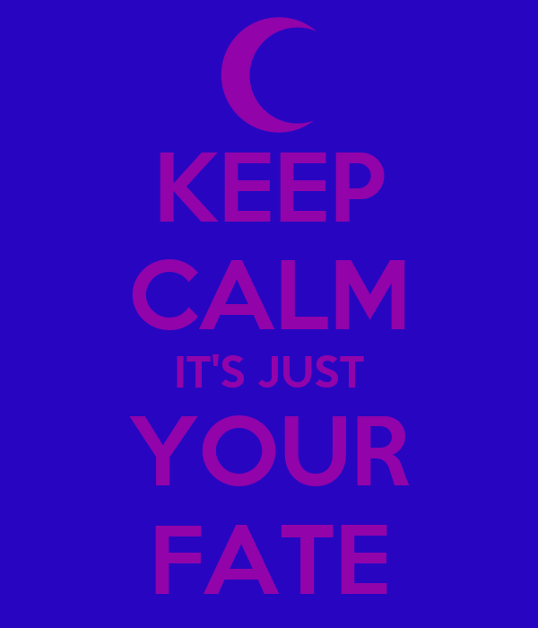 KEEP CALM IT'S JUST YOUR FATE