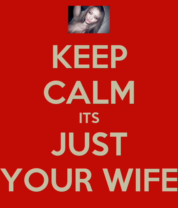 KEEP CALM ITS JUST YOUR WIFE