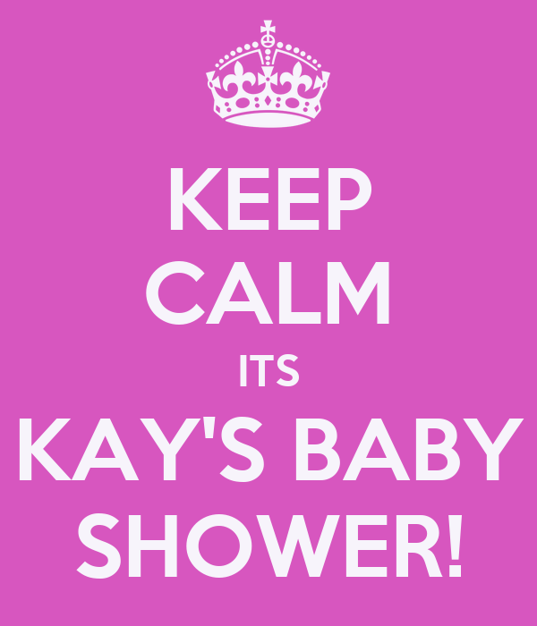 KEEP CALM ITS KAY'S BABY SHOWER!