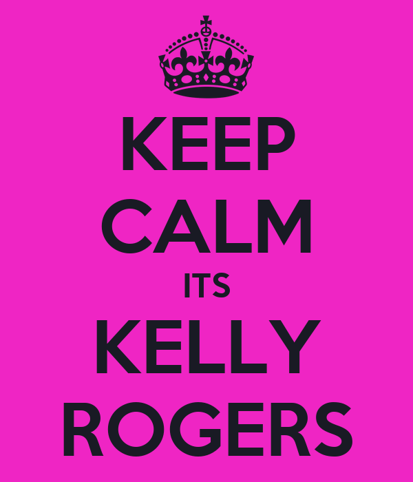 KEEP CALM ITS KELLY ROGERS