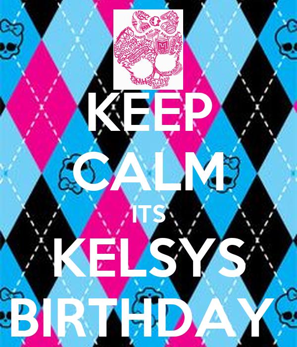 KEEP CALM ITS KELSYS BIRTHDAY