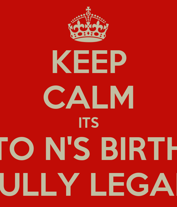 KEEP CALM ITS KEN TO N'S BIRTHDAY HE IS FULLY LEGAL NOW