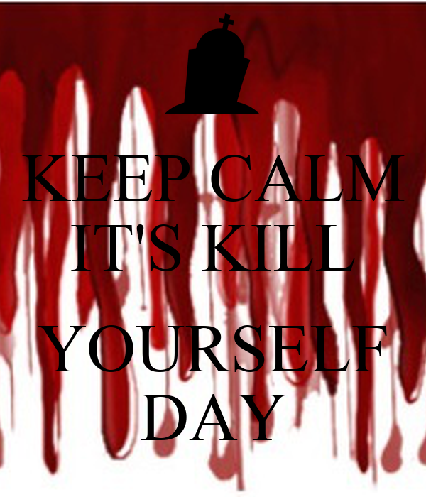 KEEP CALM IT'S KILL  YOURSELF DAY