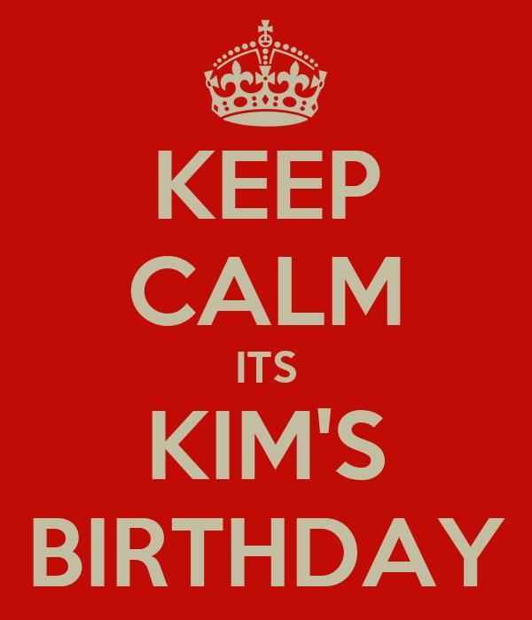 KEEP CALM ITS KIM'S BIRTHDAY