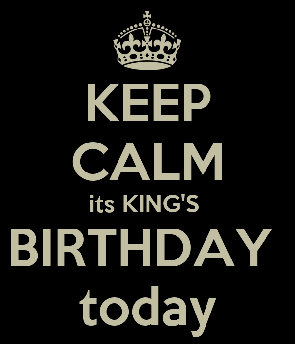KEEP CALM its KING'S  BIRTHDAY  today