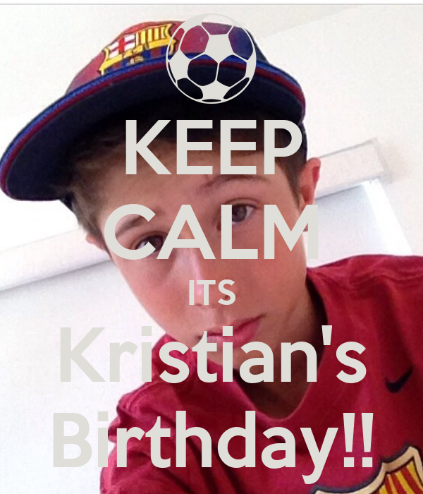 KEEP CALM ITS Kristian's Birthday!!