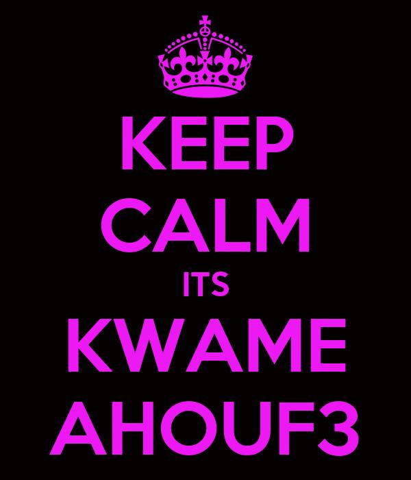 KEEP CALM ITS KWAME AHOUF3