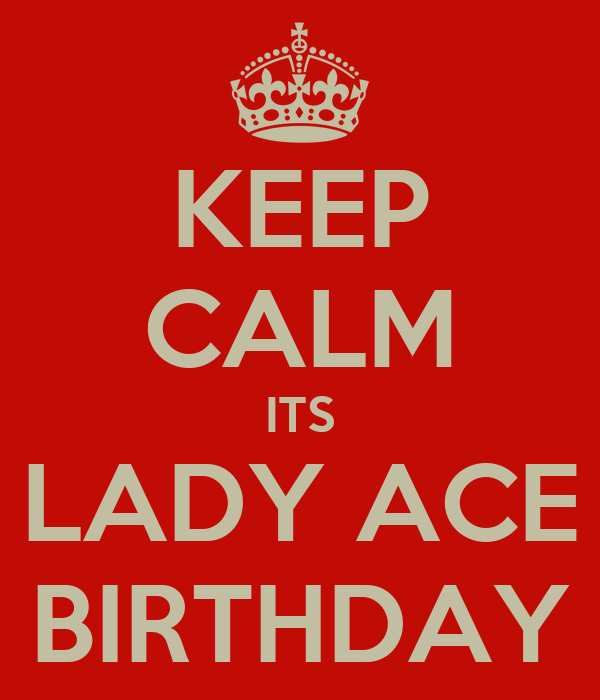 KEEP CALM ITS LADY ACE BIRTHDAY