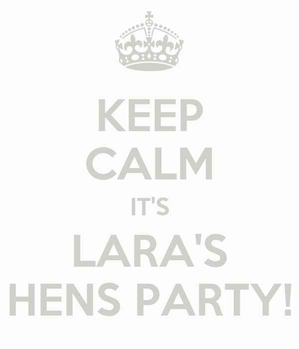 KEEP CALM IT'S LARA'S HENS PARTY!